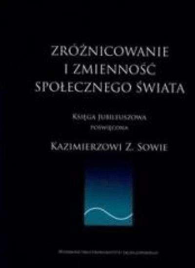 Zroznicowanie_i_zmiennosc_spolecznego_swiata._Ksiega_jubileuszowa_poswiecona_Kazimierzowi_Z._Sowie