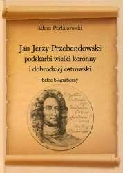 Jan_Jerzy_Przebendowski__podskarbi_wielki_koronny_i_dobrodziej_ostrowski._Szkic_biograficzny
