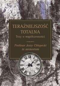 Terazniejszosc_totalna._Tezy_o_wspolczesnosci._Profesor_Jerzy_Chlopecki_in_memoriam