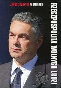 Rzeczpospolita_wolnych_ludzi._Janusz_Kurtyka_w_mediach___wybor_wywiadow__artykulow__oswiadczen_z_lat_2000_2010.
