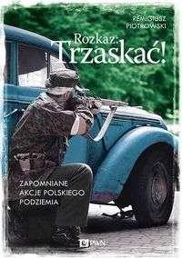 Rozkaz__Trzaskac__Zapomniane_akcje_Polskiego_Podziemia