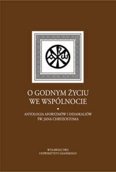 O_godnym_zyciu_we_wspolnocie._Antologia_aforyzmow_i_didaskaliow_sw._Jana_Chryzostoma