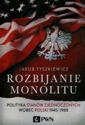 Rozbijanie_monolitu._Polityka_Stanow_Zjednoczonych_wobec_Polski_1945_1988