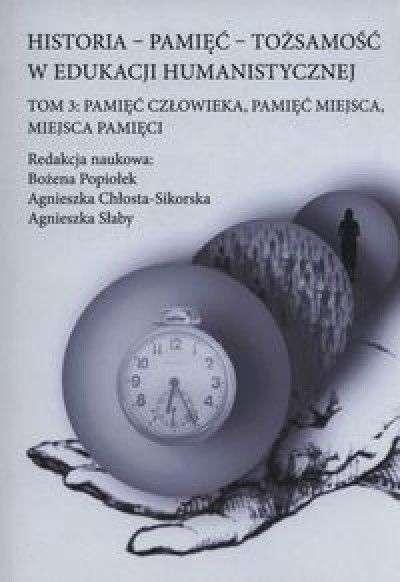 Historia___pamiec___tozsamosc_w_edukacji_humanistycznej._T.3__Pamiec_czlowieka__pamiec_miejsca__miejsca_pamieci