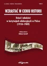 Wzrastac_w_cieniu_historii._Dzieci_i_mlodziez_w_instytucjach_edukacyjnych_w_Polsce__1918_1989_
