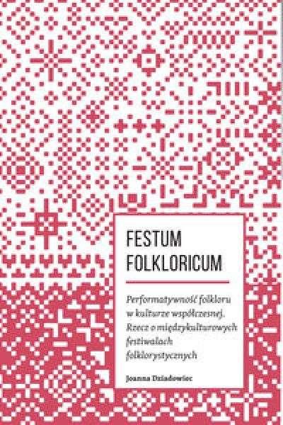 Festum_folkloricum._Performatywnosc_folkloru_w_kulturze_wspolczesnej._Rzecz_o_miedzykulturowych_festiwalach_folklorystycznyc