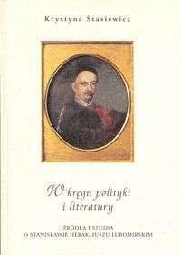 W_kregu_polityki_i_literatury._Zrodla_i_studia_o_Stanislawie_Herakliuszu_Lubomirskim