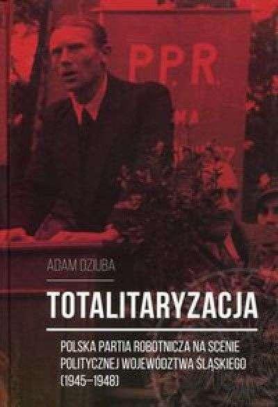 Totalitaryzacja._Polska_Partia_Robotnicza_na_scenie_politycznej_wojewodztwa_slaskiego__1945_1948_