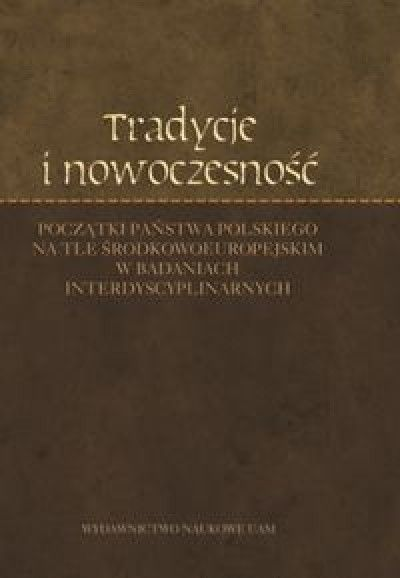 Tradycje_i_nowoczesnosc._Poczatki_panstwa_polskiego_na_tle_srodkowoeuropejskim_w_badaniach_interdyscyplinarnych