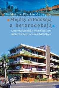 Miedzy_ortodoksja_a_heterodoksja._Ameryka_Lacinska_wobec_kryzysu_zadluzeniowego_lat_osiemdziesiatych