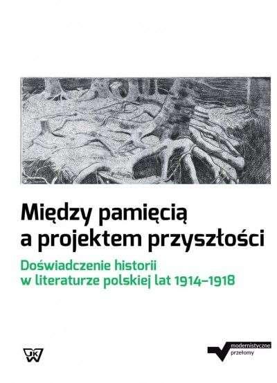 Miedzy_pamiecia_a_projektem_przyszlosci._Doswiadczenie_historii_w_literaturze_polskiej_lat_1914_1918