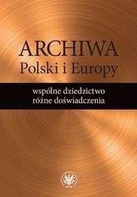 Archiwa_Polski_i_Europy_wspolne_dziedzictw_rozne_doswiadczenia
