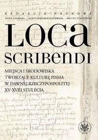 Loca_scribendi._Miejsca_i_srodowiska_tworzace_kulture_pisma_w_dawnej_Rzeczypospolitej_XV_XVIII_stulecia