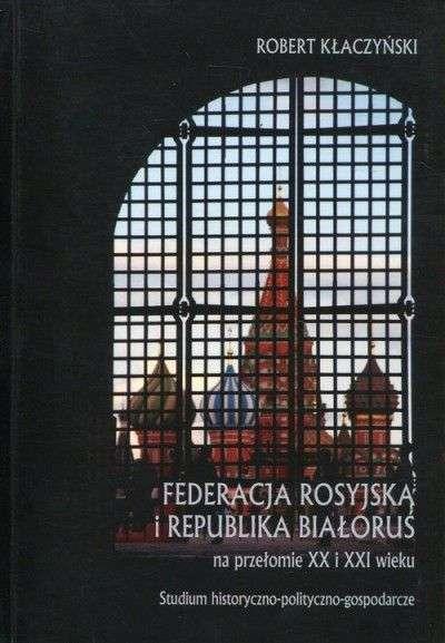 Federacja_Rosyjska_i_Republika_Bialorus_na_przelomie_XX_i_XXI_wieku._Studium_historyczno_polityczno_gospodarcze