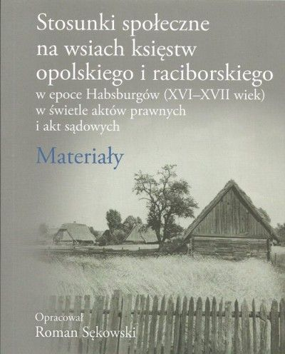Stosunki_spoleczne_na_wsiach_ksiestw_opolskiego_i_raciborskiego_w_epoce_Habsburgow__XVI_XVII_wiek__w_swietle_aktow_prawnych_i_akt_sadowych._Mate