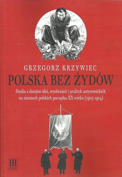 Polska_bez_Zydow._Studia_z_dziejow_idei__wyobrazen_i_praktyk_antysemickich_na_ziemiach_polskich_poczatku_XX_wieku__1905_1914_