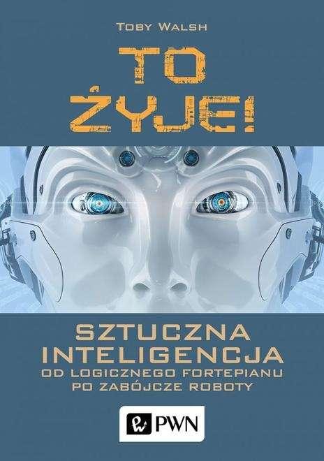 To_zyje__Sztuczna_inteligencja_od_logicznego_fortepianu_po_zabojcze_roboty