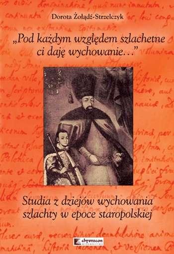 Pod_kazdym_wzgledem_szlachetne_ci_daje_wychowanie._Studia_z_dziejow_wychowania_szlachty_w_epoce_staropolskiej