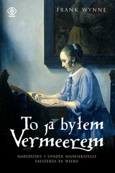 To_ja_bylem_Vermeerem._Narodziny_i_upadek_najwiekszego_falszerza_XX_wieku