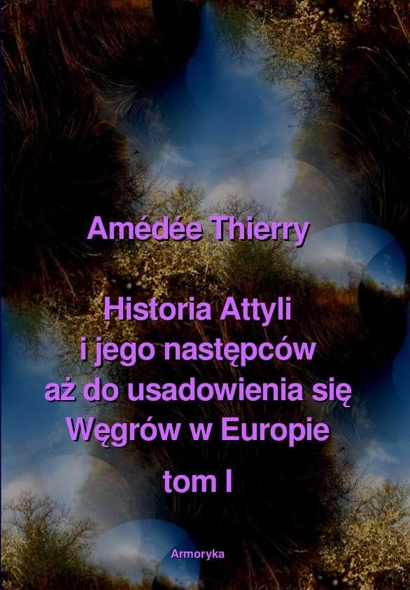 Historia_Attyli_i_jego_nastepcow_az_do_usadowienia_sie_Wegrow_w_Europie_t._I_II