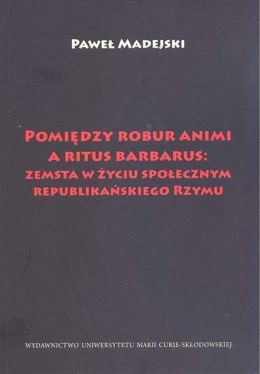 Pomiedzy_robur_animi_a_ritus_barbarus__zemsta_w_zyciu_spolecznym_republikanskiego_Rzymu