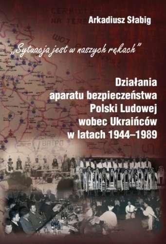 Sytuacja_jest_w_naszych_rekach._Dzialania_aparatu_bezpieczenstwa_wobec_Ukraincow_w_latach_1944_1989