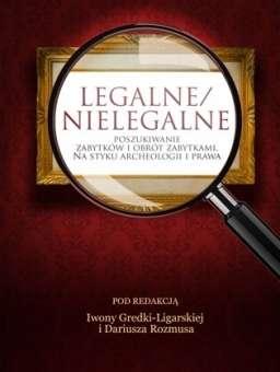 Legalne_nielegalne._Poszukiwanie_zabytkow_i_obrotu_zabytkami._Na_styku_archeologii_i_prawa