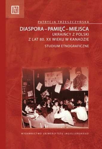 Diaspora_pamiec_miejsca._Ukraincy_z_Polski_z_lat_80._XX_wieku_w_Kanadzie._Studium_etnograficzne