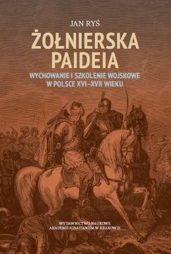 Zolnierska_paideia._Wychowanie_i_szkolenie_wojskowe_w_Polsce_XVI_XVII_wieku