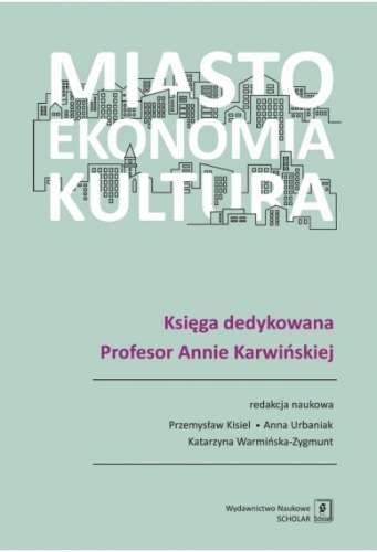 Miasto._Ekonomia._Kultura._Ksiega_dedykowana_Profesor_Annie_Karwinskiej