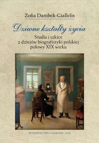 Dziwne_ksztalty_zycia._Studia_i_szkice_z_dziejow_biografistyki_polskiej_polowy_XIX_wieku