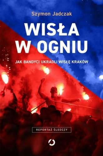 Wisla_w_ogniu._Jak_bandyci_ukradli_Wisle_Krakow