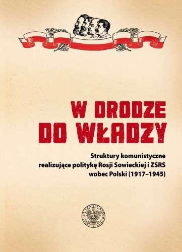 W_drodze_do_wladzy._Struktury_komunistyczne_realizujace_polityke_Rosji_Sowieckiej_i_ZSRS_wobec_Polski__1917_1945_