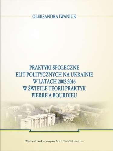 Praktyki_spoleczne_elit_politycznych_na_Ukrainie_w_latach_2002_2016_w_swietle_teorii_praktyk_Pierre_a_Bourdieu
