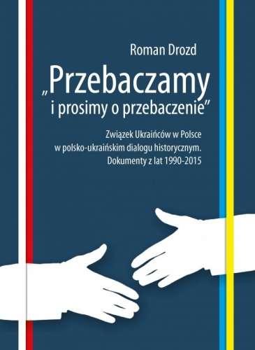Przebaczamy_i_prosimy_o_przebaczenie._Zwiazek_Ukraincow_w_Polsce_w_polsko_ukrainskim_dialogu_historycznym._Dokumenty_z_lat_1990_2015