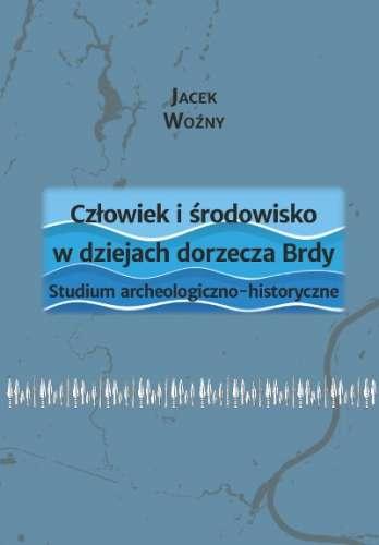 Czlowiek_i_srodowisko_w_dziejach_dorzecza_Brdy._Studium_archeologiczno_historyczne