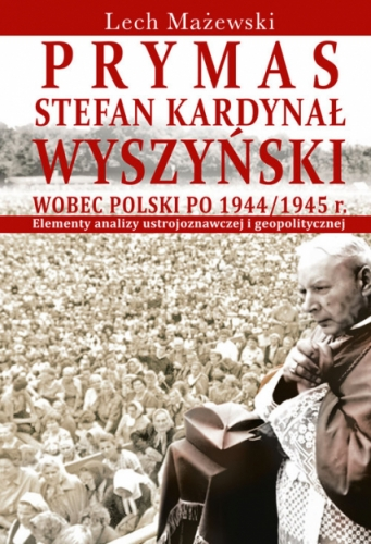 Prymas_Stefan_Kardynal_Wyszynski_wobec_Polski_po_1944_1945_r._Elementy_analizy_ustrojoznawczej_i_geopolitycznej