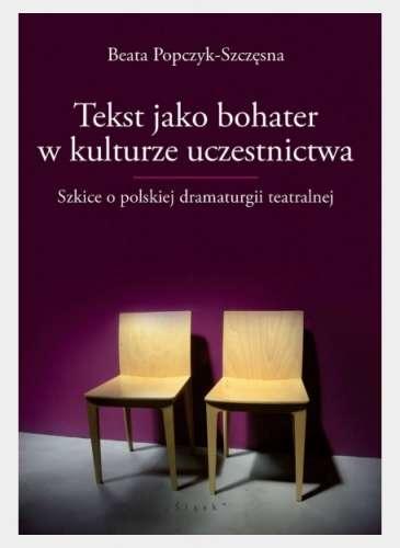 Tekst_jako_bohater_w_kulturze_uczestnictwa._Szkice_o_polskiej_dramaturgii_teatralnej