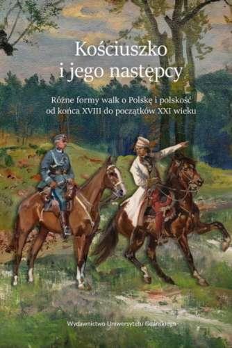 Kosciuszko_i_jego_nastepcy._Rozne_formy_walk_o_Polske_i_polskosc_od_konca_XVIII_do_poczatkow_XXI_wieku