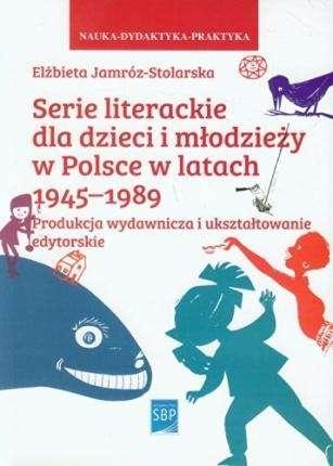 Serie_literackie_dla_dzieci_i_mlodziezy_w_Polsce_w_latach_1945_1989._Produkcja_wydawnicza_i_uksztaltowanie_edytorskie