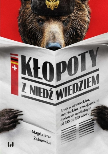 Klopoty_z_niedzwiedziem._Rosja_w_niemieckim__austriackim_i_szwajcarskim_dyskursie_medialnym_od_XIX_do_XXI_wieku