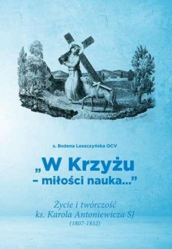 W_Krzyzu___milosci_nauka..._Zycie_i_tworczosc_ks._Karola_Antoniewicza_SJ__1807_1852_
