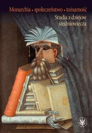 Monarchia__spoleczenstwo__tozsamosc._Studia_z_dziejow_sredniowiecza._Prace_ofiarowane_Profesorowi_Slawomirowi_Gawlasowi