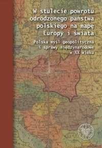 W_stulecie_powrotu_odrodzonego_panstwa_polskiego_na_mape_Europy_i_swiata._Polska_mysl_geopolityczna_i_sprawy_miedzynarodowe_w_XX_wieku