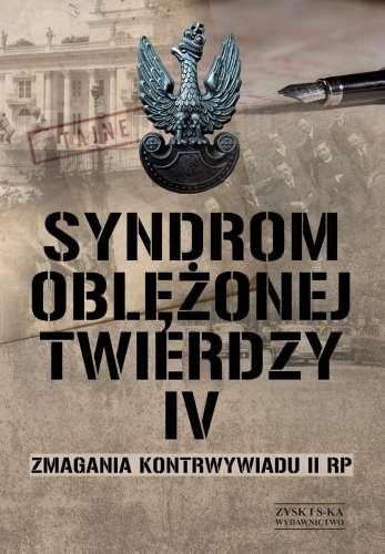 Syndrom_oblezonej_twierdzy._Zmagania_kontrwywiadu_II_RP__1914__1918_1945__1948___t._IV