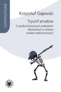 Tryumf_amatora._O_spolecznosciowych_praktykach_tekstualnych_w_swiecie_mediow_elektronicznych