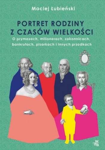 Portret_rodziny_z_czasow_wielkosci._O_prymasach__milionerach__zakonnicach__bankrutach__pisarkach_i_innych_przodkach