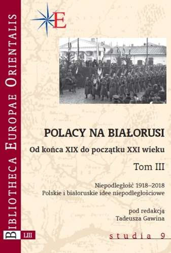 Polacy_na_Bialorusi._Od_konca_XIX_do_poczatku_XXI_wieku__t._III._Niepodleglosc_1918_2018._Polskie_i_bialoruskie_idee_niepodleglosciowe