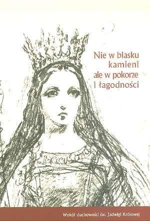 Nie_w_blasku_kamieni_ale_w_pokorze_i_lagodnosci._Wokol_duchowosci_sw._Jadwigi_Krolowej