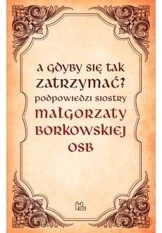 A_gdyby_sie_tak_zatrzymac__Podpowiedzi_siostry_Malgorzaty_Borkowskiej_OSB